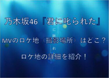 乃木坂46『君に叱られた』MVのロケ地(撮影場所)はどこ?ロケ地の詳細を紹介!